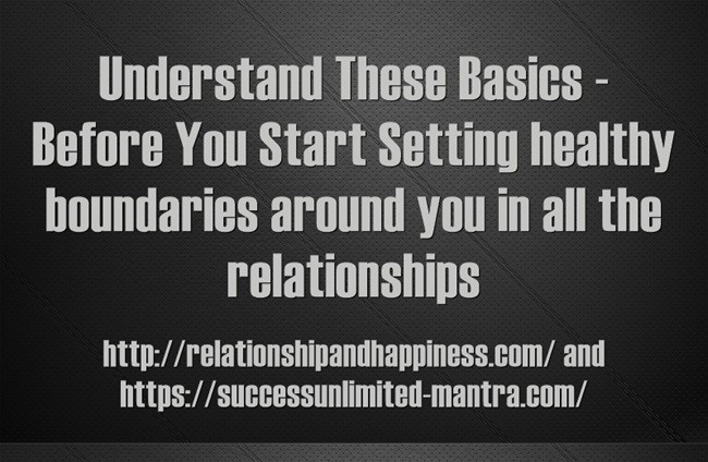 Basic Understanding Before You Start Setting healthy boundaries around you in all the relationships